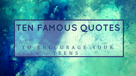 Ten Famous Quotes To Encourage Teens