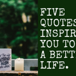 Five Quotes To Inspire You To Live A Better Life