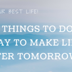 Five Things To Do Today To Make Life Better Tomorrow
