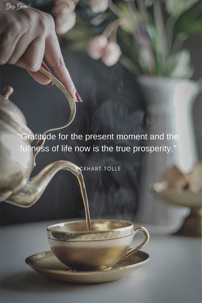 """""""Gratitude for the present moment and the fullness of life now is the true prosperity."""" – Eckhart Tolle This list of ten quotes about gratitude and thanksgiving is designed to uplift."""