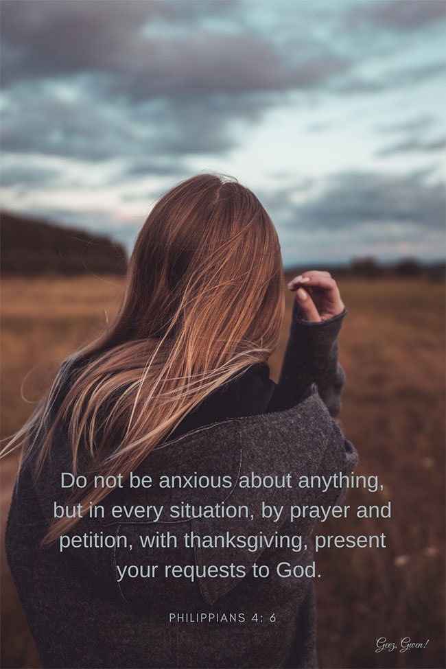 This image includes bible verse Philippians 4: 6 which reminds us:  Do not be anxious about anything, but in every situation, by prayer and petition, with thanksgiving, present your requests to God.