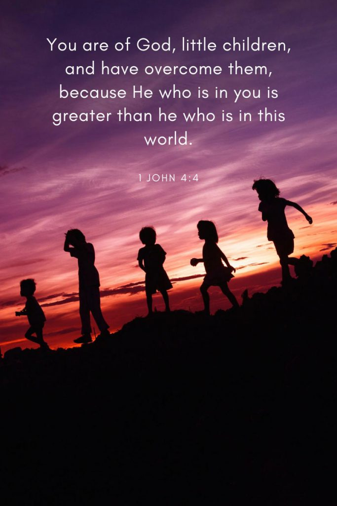 You are of God, little children, and have overcome them, because He who is in you is greater than he who is in this world.     ~ 1 John 4:4