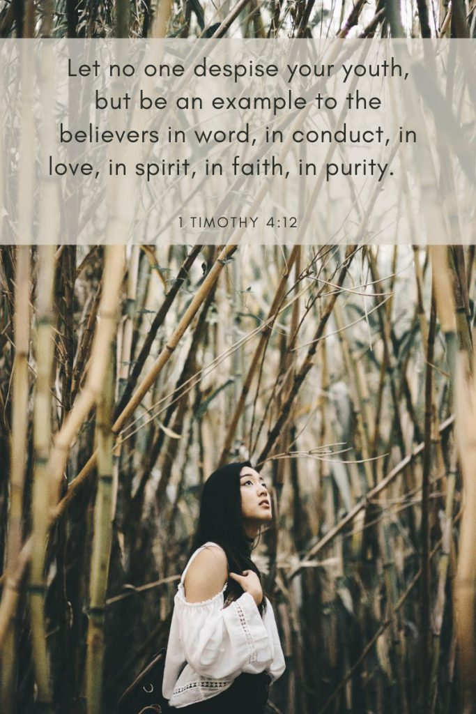 Let no one despise your youth, but be an example to the believers in word, in conduct, in love, in spirit, in faith, in purity.     ~ 1 Timothy 4:12