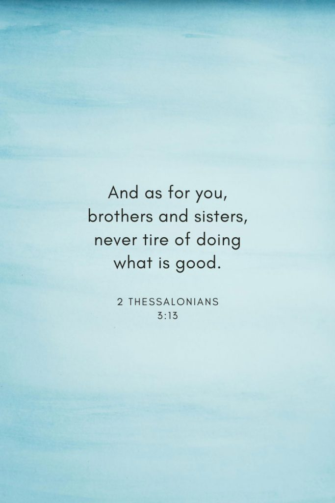 And as for you, brothers and sisters, never tire of doing what is good.     ~ 2 Thessalonians 3:13