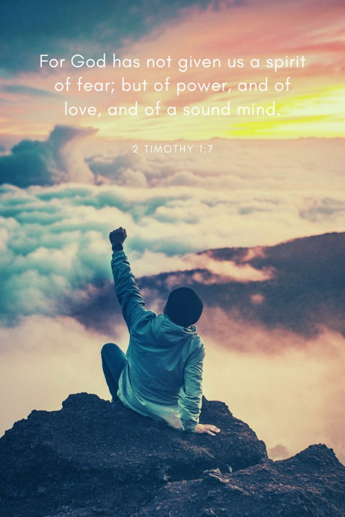 For God has not given us a spirit of fear; but of power, and of love, and of a sound mind.     ~2 Timothy 1:7