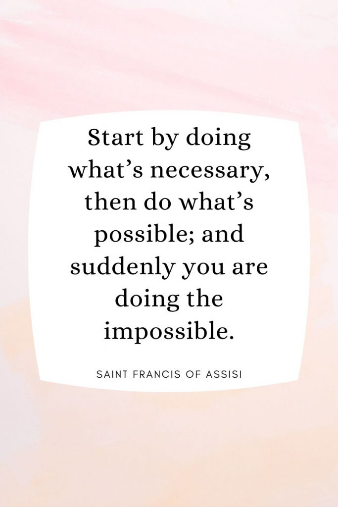 Start by doing what's necessary, then do what's possible; and suddenly you are doing the impossible.     ~ Saint Francis of Assisi