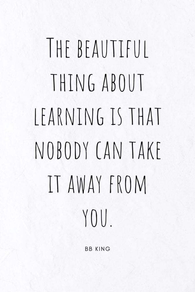 The beautiful thing about learning is that nobody can take it away from you.     ~ BB King Collection of famous quotes to inspire.