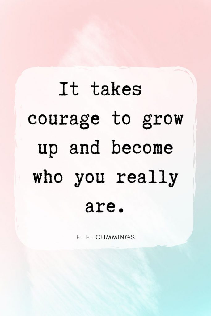 It takes courage to grow up and become who you really are.     ~ E. E. Cummings