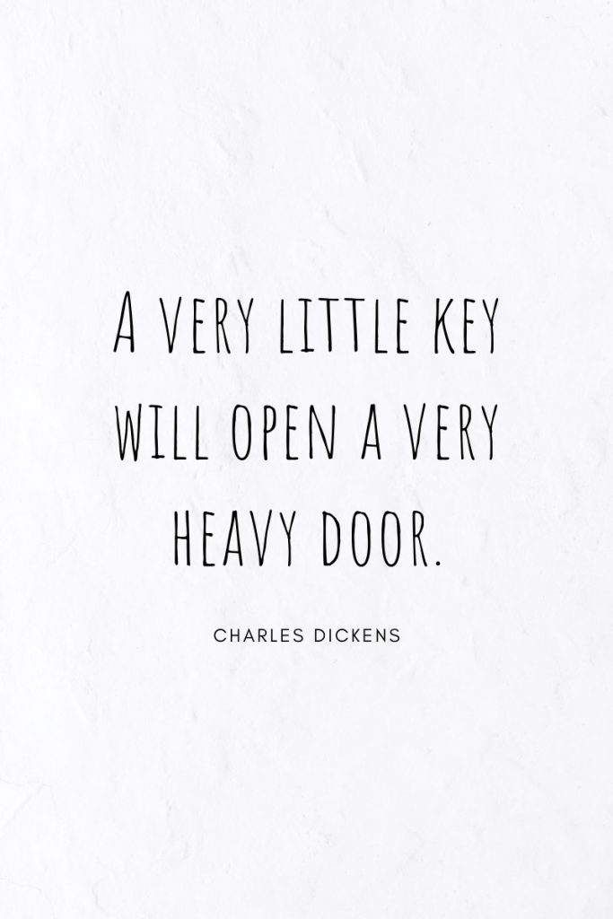 A very little key will open a very heavy door.     ~ Charles Dickens Quote collection for students.