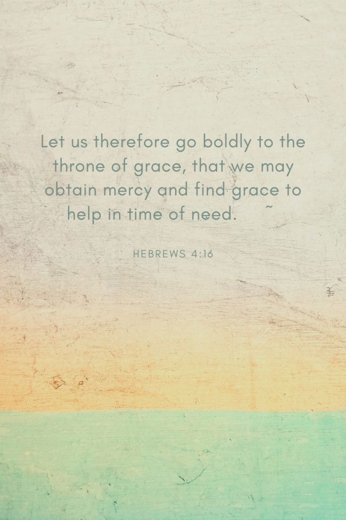 Let us therefore go boldly to the throne of grace, that we may obtain mercy and find grace to help in time of need.     ~ Hebrews 4:16