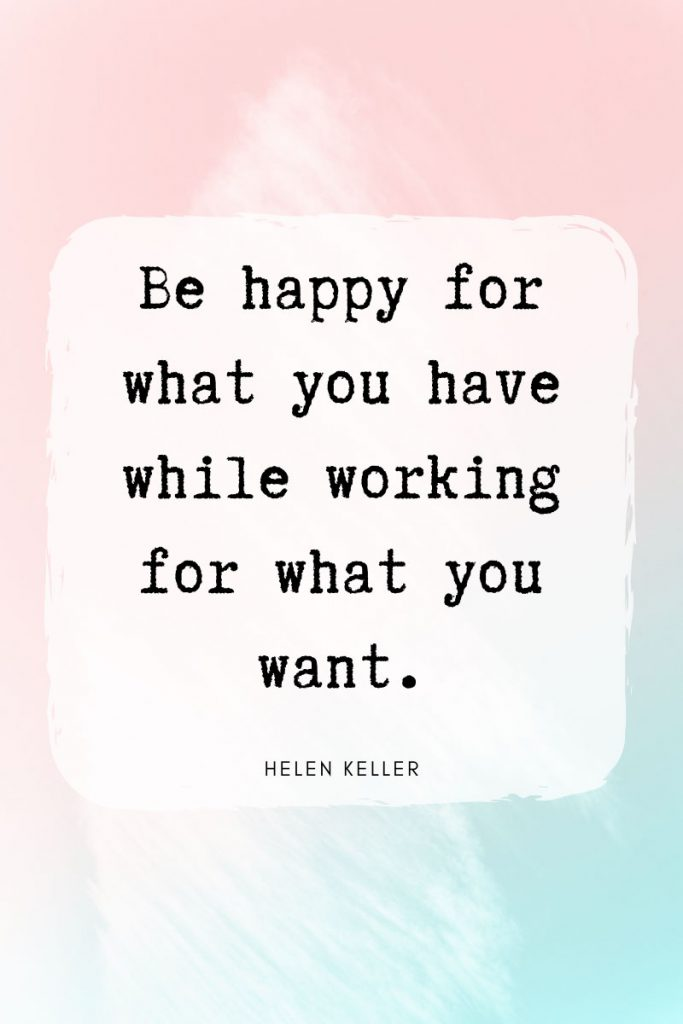 Be happy for what you have while working for what you want.     ~ Helen Keller