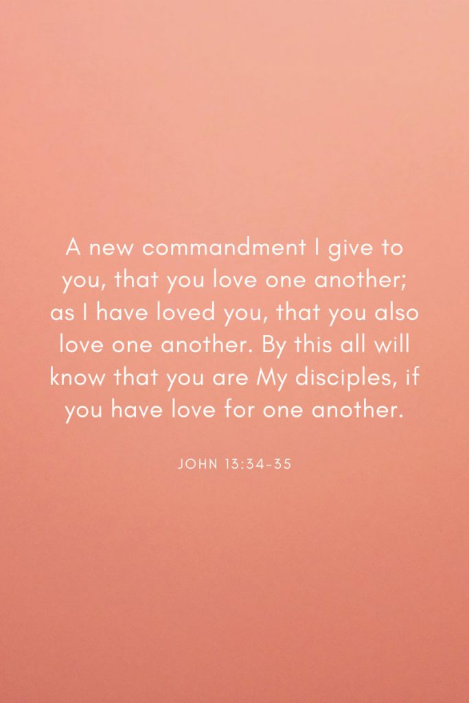 A new commandment I give to you, that you love one another; as I have loved you, that you also love one another. By this all will know that you are My disciples, if you have love for one another.     ~ John 13:34-35