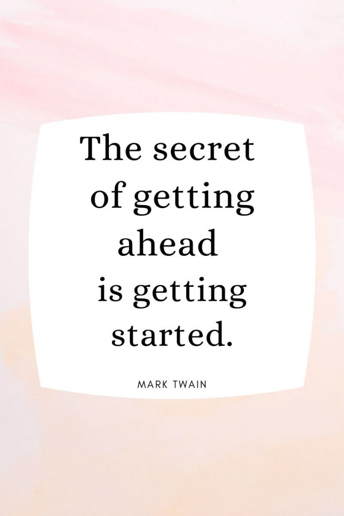 The secret of getting ahead is getting started.     ~ Mark Twain  Collection of inspirational life quotes. Famous quotes to inspire, motivate, and uplift.