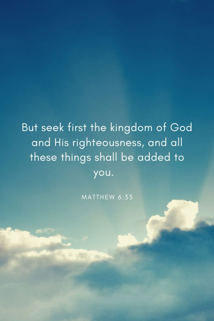 But seek first the kingdom of God and His righteousness, and all these things shall be added to you.     ~ Matthew 6:33 Included in a collection of bible verses especially selected for teens.