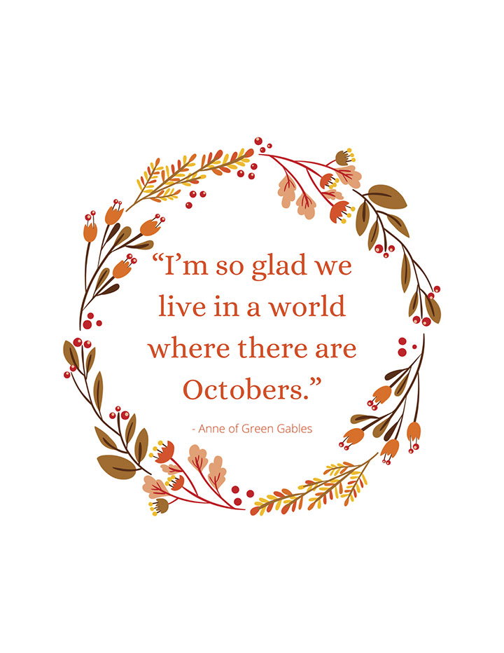 """ I'm so glad we live in a world where there are Octobers."" Anne of Green Gables Fall Quote"