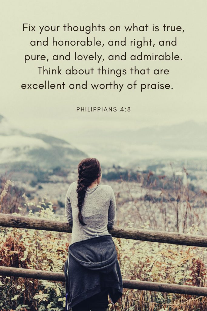 Fix your thoughts on what is true, and honorable, and right, and pure, and lovely, and admirable. Think about things that are excellent and worthy of praise.     ~ Philippians 4:8