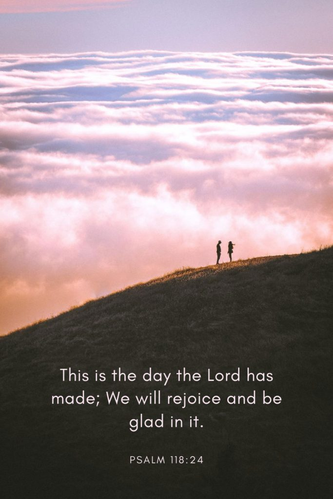 This is the day the Lord has made; We will rejoice and be glad in it.     Psalm 118:24