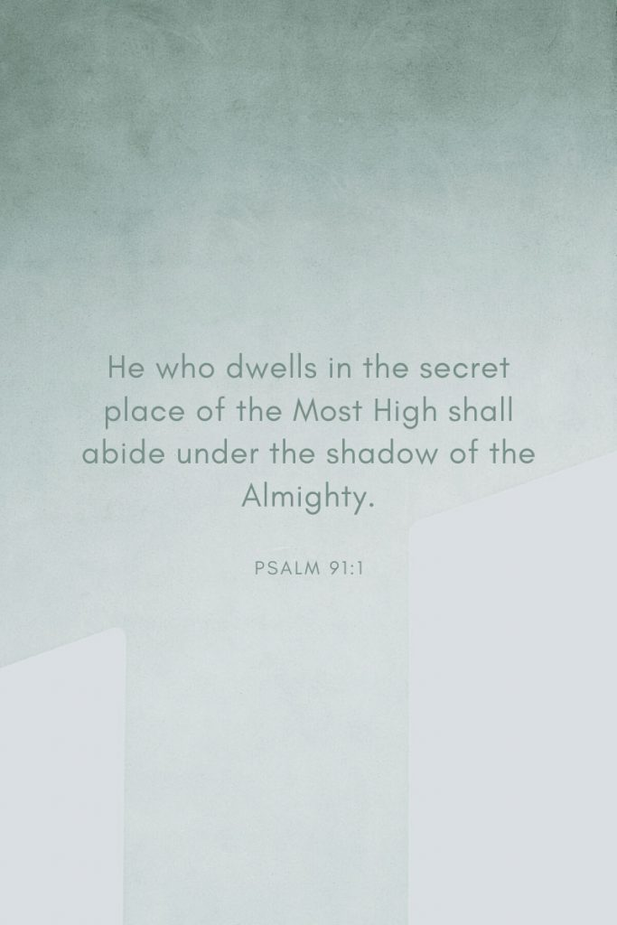 He who dwells in the secret place of the Most High shall abide under the shadow of the Almighty.     ~Psalm 91:1