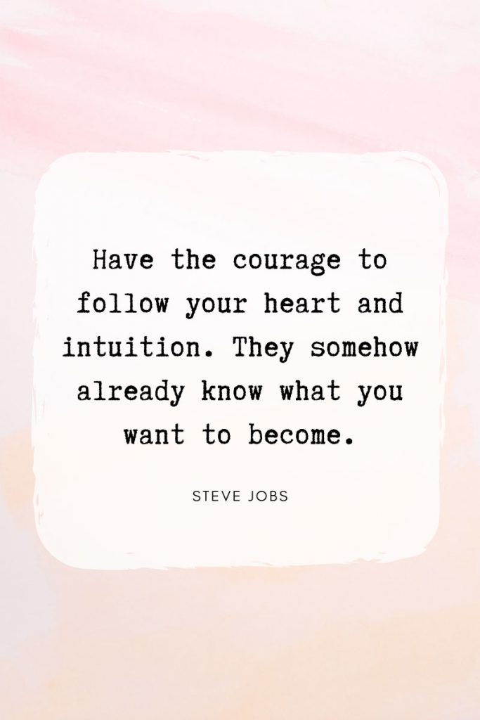 Have the courage to follow your heart and intuition. They somehow already know what you want to become.     ~ Steve Jobs