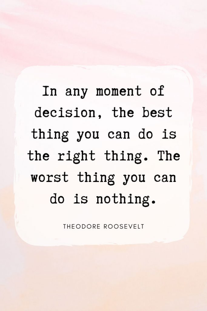 In any moment of decision, the best thing you can do is the right thing. The worst thing you can do is nothing.     ~ Theodore Roosevelt