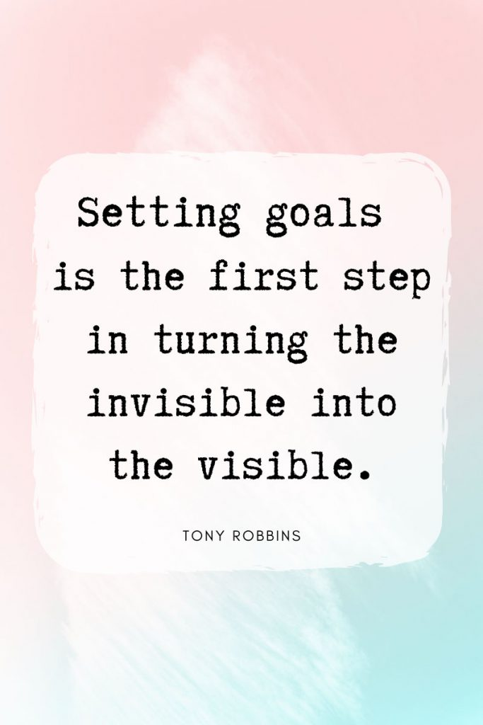Setting goals is the first step in turning the invisible into the visible.     ~ Tony Robbins