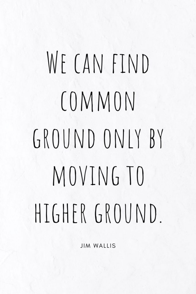 We can find common ground only by moving to higher ground.     ~ Jim Wallis  Famous Quotes Collection includes 39 quotes to inspire throughout the school year. One a week.