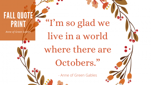 "Fall Quotes and Sayings - Anne of Green Gables - ""I/m so glad we live in a world where there are Octobers"""