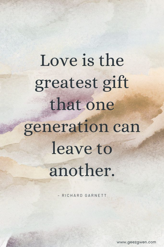 """""""Love is the greatest gift that one generation can leave to another."""" – Richard Garnett"""