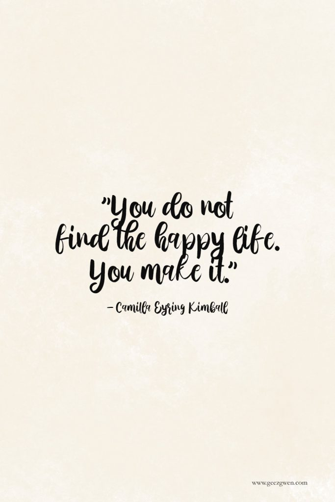 """Happy Life Quote - """"You do not find the happy life. You make it.""""     Camilla Eyring Kimball"""
