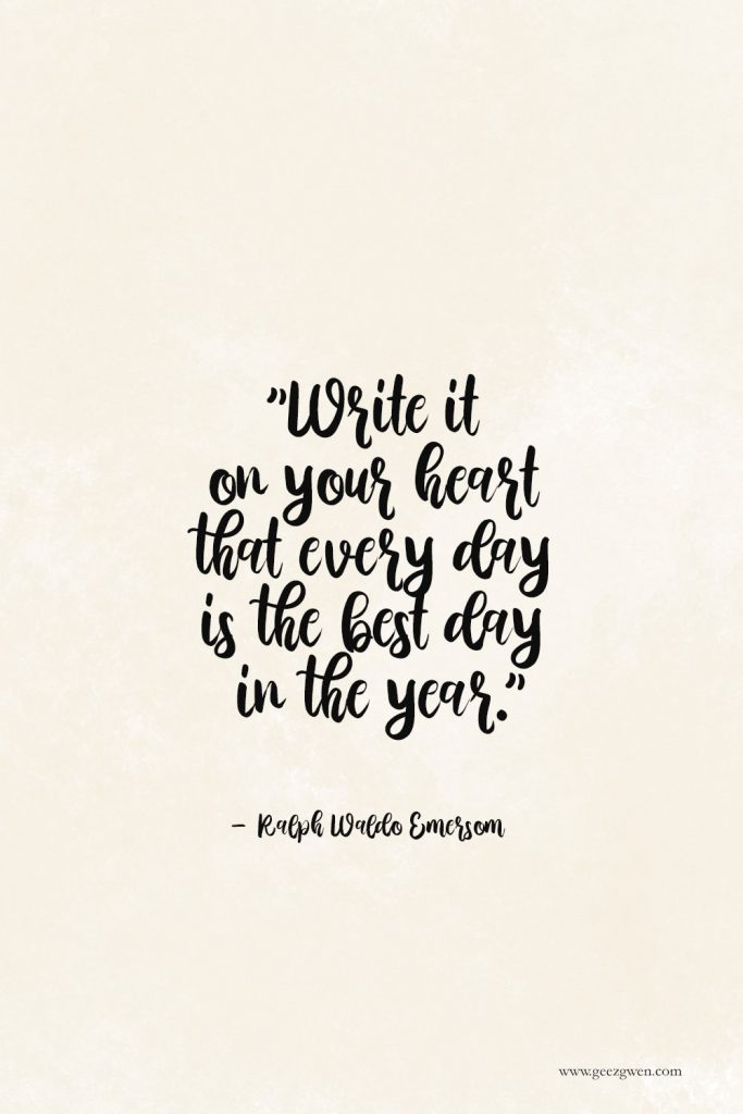 "Emerson Quote - ""Write it on your heart that every day is the best day in the year."""