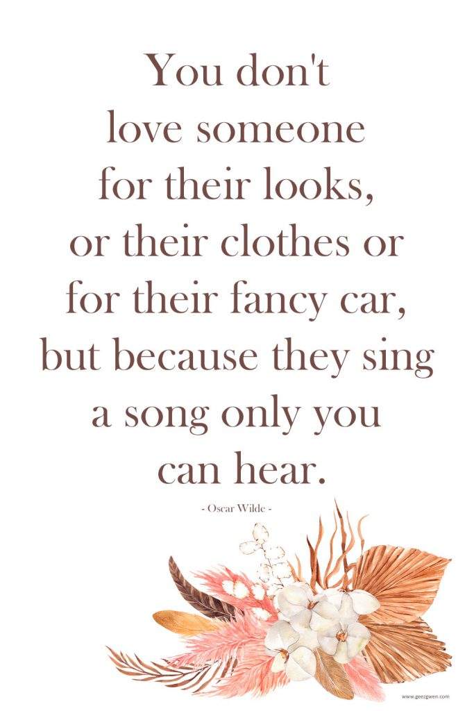 """""""You don't love someone for their looks, or their clothes or for their fancy car, but because they sing a song only you can hear."""" - Oscar Wilde quote about love."""
