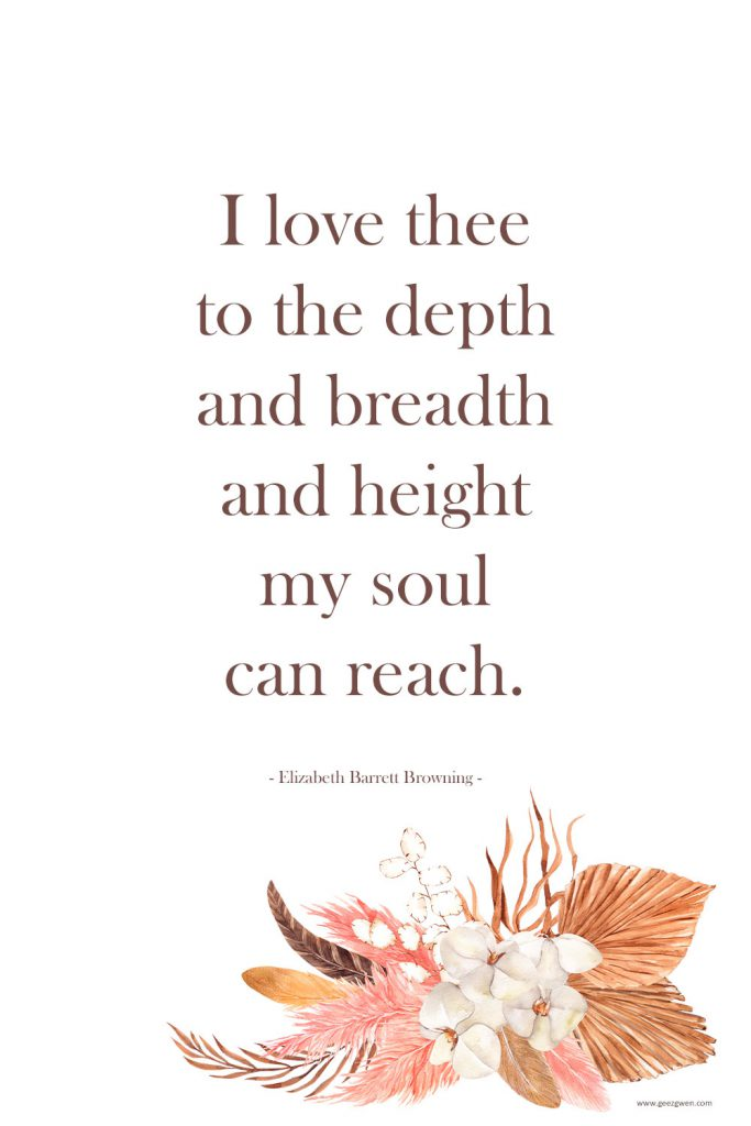 I love thee to the depth and breadth and height my soul can reach. - Elizabeth Barrett Browning Quote about love.