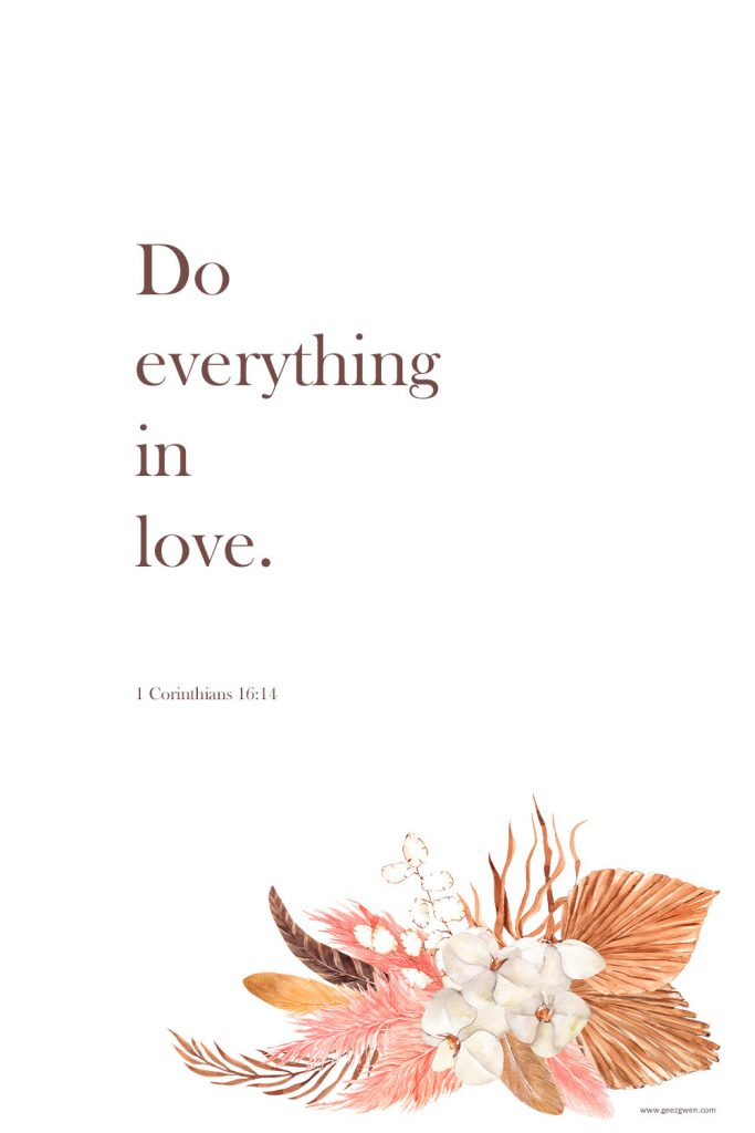 """""""Do everything in love.""""  1 Corinthians 16:14"""