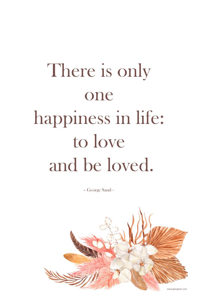 """""""There is only one happiness in life: to love and be loved."""" – George Sand love quote."""