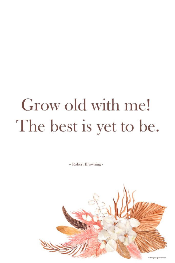 """""""Grow old with me! The best is yet to be."""" – Robert Browning"""