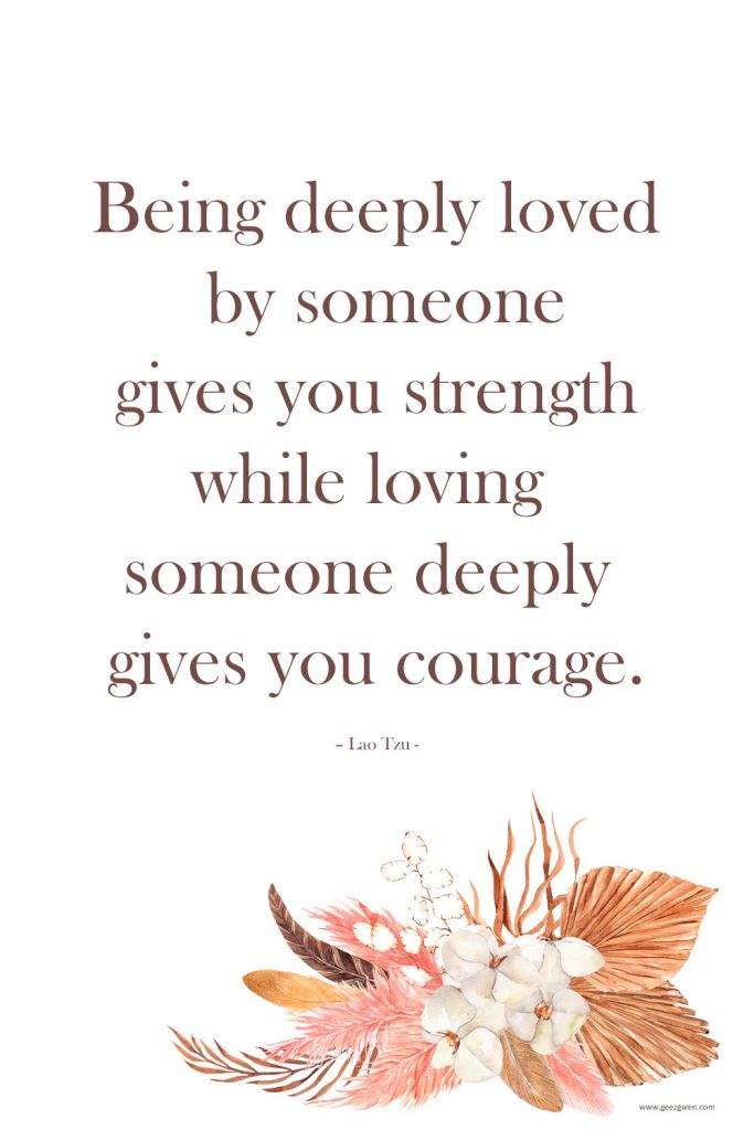 """""""Being deeply loved by someone gives you strength while loving someone deeply gives you courage."""" – Lao Tzu Quote"""