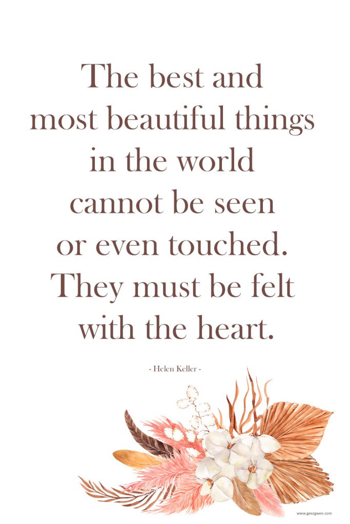 """""""The best and most beautiful things in the world cannot be seen or even touched. They must be felt with the heart."""" -- Helen Keller Quote"""