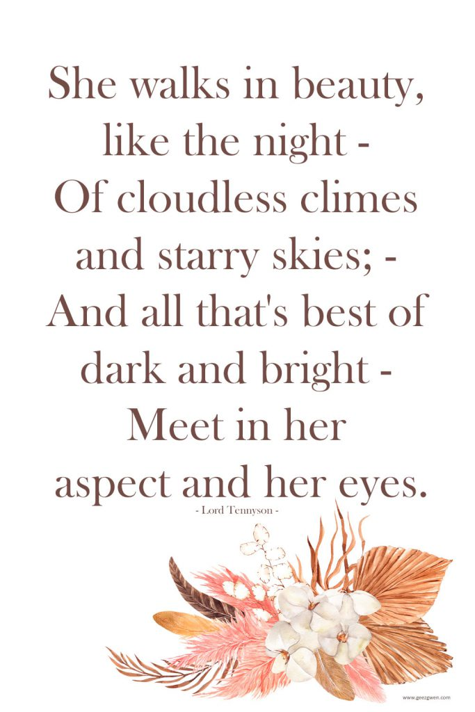 She walks in beauty, like the night - Of cloudless climes and starry skies; - And all that's best of dark and bright - Meet in her aspect and her eyes. - Lord Tennyson Quote on love.