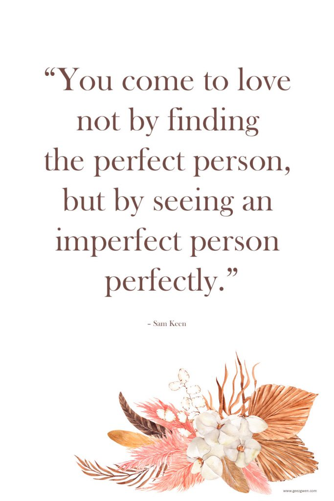 """""""You come to love not by finding the perfect person, but by seeing an imperfect person perfectly."""" – Sam Keen Love Quotes for Valentine's Day"""