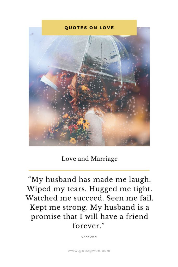 """My husband has made me laugh. Wiped my tears. Hugged me tight. Watched me succeed. Seen me fail. Kept me strong. My husband is a promise that I will have a friend forever."""