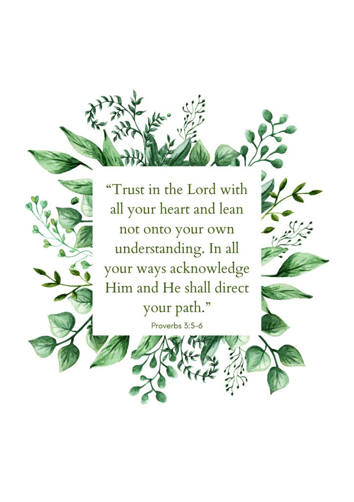 """Trust in the Lord with all your heart and lean not onto your own understanding. In all your ways acknowledge Him and He shall direct your path."""