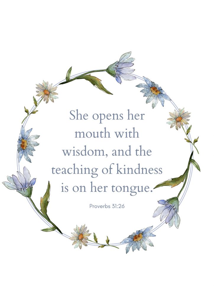"""She opens her mouth with wisdom, and the teaching of kindness is on her tongue."""