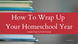 How To Wrap Up Your Homeschool Year