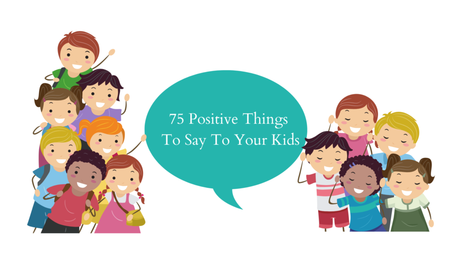 75 Positive Things to Say To Your Kid